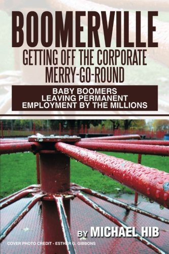 Boomerville: Getting Off the Corporate Merry-Go-Round: Baby Boomers Leaving Permanent Employment by the Millions pdf epub