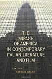 The Mirage of America in Contemporary Italian Literature and Film, Alfano, Barbara, 1442644052