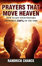 Prayers That Move Heaven: How to Get Your Prayers Answered 100% of The Time (Spiritual Principles for Successful Living) (Volume 3)