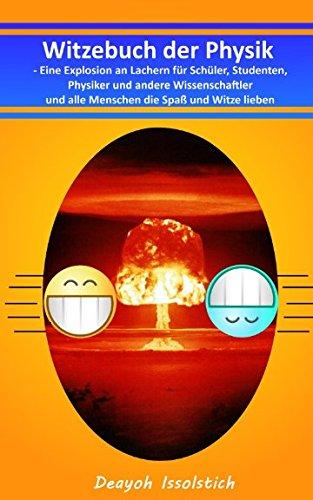 Witzebuch der Physik: Eine Explosion an Lachern für Schüler, Studenten, Physiker und andere Wissenschaftler und alle Menschen die Spaß und Witze lieben (Witzebücher von Deayoh Issolstich, Band 2)