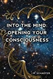 Into the Mind: Opening Your Consciousness, J. R. Schaefer, 0557245982