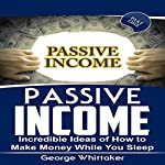 Passive Income: Incredible Ideas of How to Make Money While You Sleep, Part One | George Whittaker