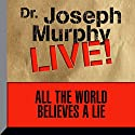 All the World Believes a Lie: Dr. Joseph Murphy LIVE! Speech by Dr. Joseph Murphy Narrated by Dr. Joseph Murphy