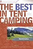 The Best in Tent Camping: Montana: A Guide for Car Campers Who Hate RVs, Concrete Slabs, and Loud Portable Stereos (Best Tent Camping)