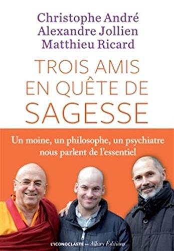 trois amis en quete de sagesse - un moine , un philosophe , un psychiatre nous parlent de l'essentiel french edition