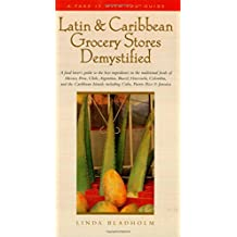 Latin & Caribbean Grocery Stores Demystified: A food lover's guide to the best ingredients in the traditional foods of Mexico, Peru, Chile, Argentina, ... Rico, & Jamaica (Take It with You Guides)