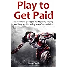 Play to Get Paid (Youtube Fast Cash): How to Make $300-$500 Per Month by Playing,Watching and Recording Video Games Online