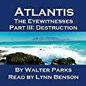 Atlantis: The Eyewitnesses, Part III: The Destruction of Atlantis Audiobook by Walter Parks Narrated by Lynn Benson