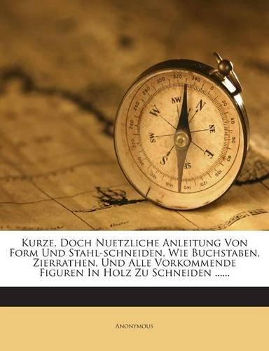 Kurze, Doch Nuetzliche Anleitung Von Form Und Stahl-schneiden, Wie Buchstaben, Zierrathen, Und Alle Vorkommende Figuren In Holz Zu Schneiden ...... (German Edition)