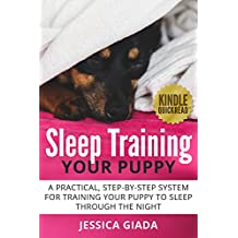 Sleep Training Your Puppy: A practical, step-by-step system for training your puppy to sleep through the night (Dog Obedience Training)