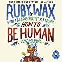 How to Be Human: The Manual Audiobook by Ruby Wax Narrated by Ruby Wax, Gelong Thubten, Ash Ranpura