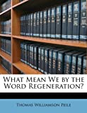 What Mean We by the Word Regeneration?, Thomas Williamson Peile, 1148965009