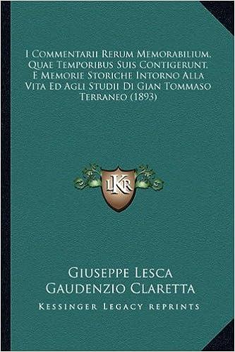 I Commentarii Rerum Memorabilium, Quae Temporibus Suis Contigerunt, E Memorie Storiche Intorno Alla Vita Ed Agli Studii Di Gian Tommaso Terraneo (1893)