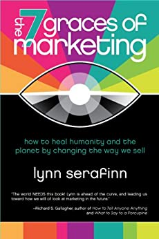 The 7 Graces of Marketing: how to heal humanity and the planet by changing the way we sell by [Serafinn, Lynn]