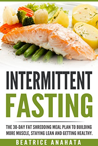 Intermittent Fasting: The 30-Day Fat shredding meal plan to building more muscle, staying lean and getting