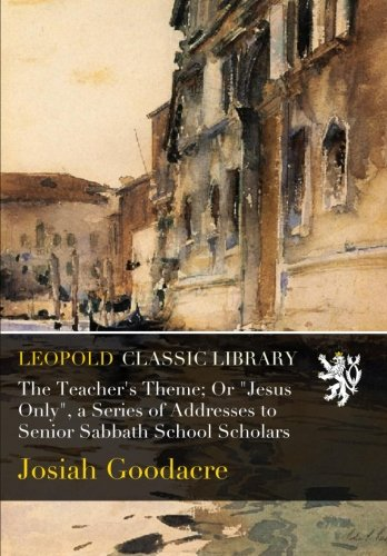 "The Teacher's Theme; Or ""Jesus Only"", a Series of Addresses to Senior Sabbath School Scholars ebook"
