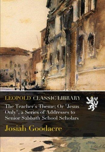 "Download The Teacher's Theme; Or ""Jesus Only"", a Series of Addresses to Senior Sabbath School Scholars pdf epub"