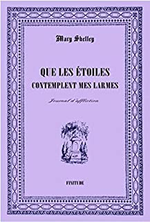 Que les étoiles contemplent mes larmes : journal d'affliction, Shelley, Mary Wollstonecraft