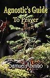 The Agnostic's Guide to Prayer