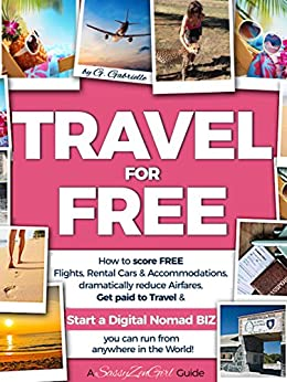 TRAVEL for FREE: How to score FREE Flights, Rental Cars & Accommodations, dramatically reduce Airfares, Get paid to Travel & START a DIGITAL NOMAD BIZ ... in the World! (Travel Sma