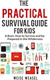 The Practical Survival Guide for Kids: A Basic How to Survive and be Prepared in the Wilderness