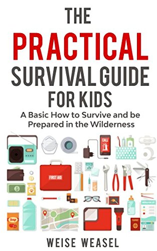 The Practical Survival Guide for Kids: A Basic How to Survive and be Prepared in the Wilderness (Guide Survival Kids)
