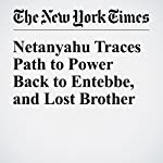 Netanyahu Traces Path to Power Back to Entebbe, and Lost Brother | Jeffrey Gettleman,Isabel Kershner