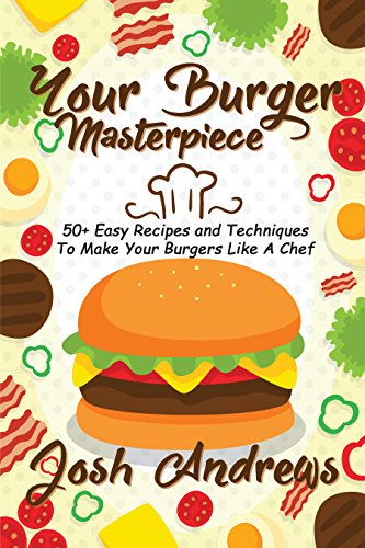 Your Burger Masterpiece: 50+ Easy Recipes and Techniques To Make Your Burgers Like A Chef by [Andrews, Josh]