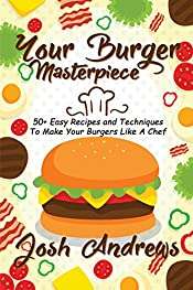 Your Burger Masterpiece: 50+ Easy Recipes and Techniques To Make Your Burgers Like A Chef