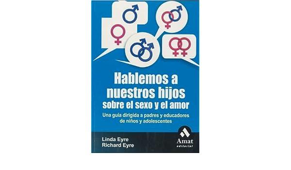 Hablemos a nuestros hijos sobre el sexo y el amor: Una guía dirigida a padres y educadores de niños y adolescentes: Amazon.es: Linda Eyre, Richard Eyre: ...