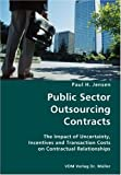 Public Sector Outsourcing Contracts- the Impact of Uncertainty, Incentives and Transaction Costs on Contractual Relationships, Paul H. Jensen, 3836428644