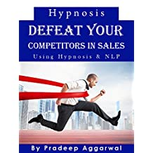 Hypnosis- Defeat Your Competitors In Sales Using Hypnosis & NLP: Defeat Your Competitors In Sales And Marketing Using Powerful  Hypnosis & NLP Techniques