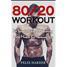 Workout: 80/20 Workout: The Simple Science To Gaining More Muscle By Training Less (Workout Routines, Workout Books, Workout Plan, Bodybuilding For Beginners, Bodybuilding Workout)