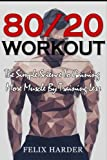 Workout: 80/20 Workout: The Simple Science To Gaining More Muscle By Training Less (Workout Routines, Workout Books, Workout Plan, Bodybuilding For ... Workout) (Bodybuilding Series) (Volume 6)