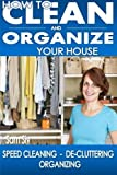 How To Clean and Organize Your House: The Ultimate DIY House Hack Guide for: Speed Cleaning, De-cluttering, Organizing - Learn How to Save Money and Simplify Your Life