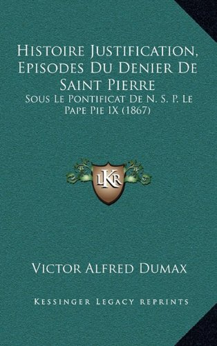 Download Histoire Justification, Episodes Du Denier De Saint Pierre: Sous Le Pontificat De N. S. P. Le Pape Pie IX (1867) (French Edition) pdf epub