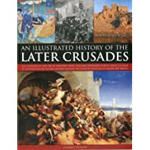An Illustrated History of the Later Crusades: A chronicle of the crusades of 1200-1588 in Palestine, Spain, Italy and Northern Europe, from the Sack ... depicted in over 150 fine art images