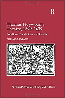 Thomas Heywood's Theatre, 1599-1639: Locations, Translations, and Conflict (Studies in Performance and Early Modern Drama)