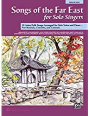 Songs of the Far East for Solo Singers: 10 Asian Folk Songs Arranged for Solo Voice and Piano for Recitals, Concerts, and Contests (Medium High Voice)
