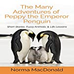The Many Adventures of Peppy the Emperor Penguin: Short Stories, Fuzzy Animals, and Life Lessons | Norma MacDonald