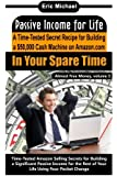 Passive Income for Life: A Time-Tested Secret Recipe for Building a $50,000 Cash Machine on Amazon.com: In Your Spare Time (Almost Free Money, Vol.5)