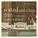 Seated with Christ: Living Freely in a Culture of Comparison Audiobook by Heather Holleman Narrated by Heather Holleman