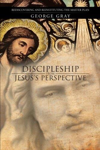 Discipleship from Jesus's Perspective: Rediscovering and Reinstituting the Master Plan