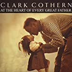At the Heart of Every Great Father | Clark Cothern
