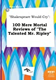 Shakespeare Would Cry: 100 Mere Mortal Reviews of the Talented Mr. Ripley