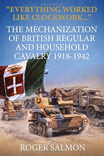 """Everything worked like clockwork..."": The Mechanization of British Regular and Household Cavalry 1918-1942 (Wolverh"