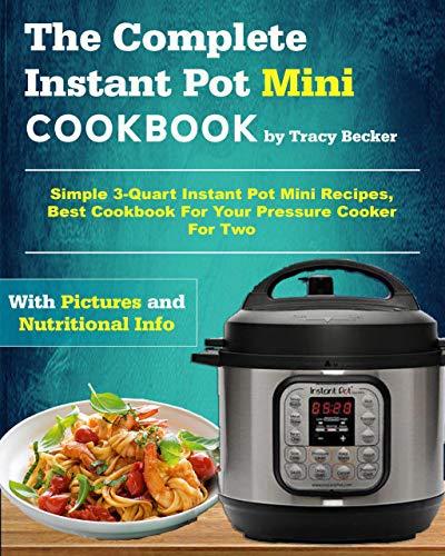 The Complete Instant Pot Mini Cookbook: Simple 3-Quart Instant Pot Mini Recipes, Best Cookbook For Your Pressure Cooker For Two (Mini Instant Pot Cookbook)