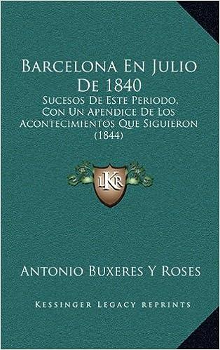 Ebook descargas gratuitas para kindle Barcelona En Julio de 1840: Sucesos de Este Periodo, Con Un Apendice de Los Acontecimientos Que Siguieron (1844) PDF RTF