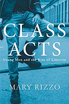 class acts young men and the rise of lifestyle kindle