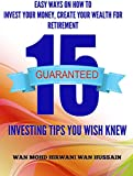 15 INVESTING TIPS YOU WISH YOU KNEW- THE BEST QUICK  AND  EASY WAYS ON HOW TO  INVEST YOUR MONEY,  CREATE YOUR WEALTH  FOR RETIREMENT